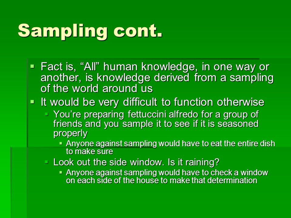 Sampling cont. Fact is, All human knowledge, in one way or another, is knowledge derived from a sampling of the world around us Fact is, All human kno