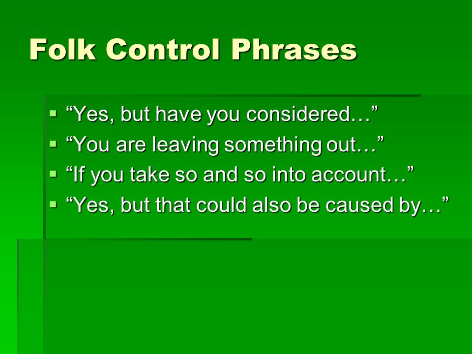 Folk Control Phrases Yes, but have you considered… Yes, but have you considered… You are leaving something out… You are leaving something out… If you take so and so into account… If you take so and so into account… Yes, but that could also be caused by… Yes, but that could also be caused by…