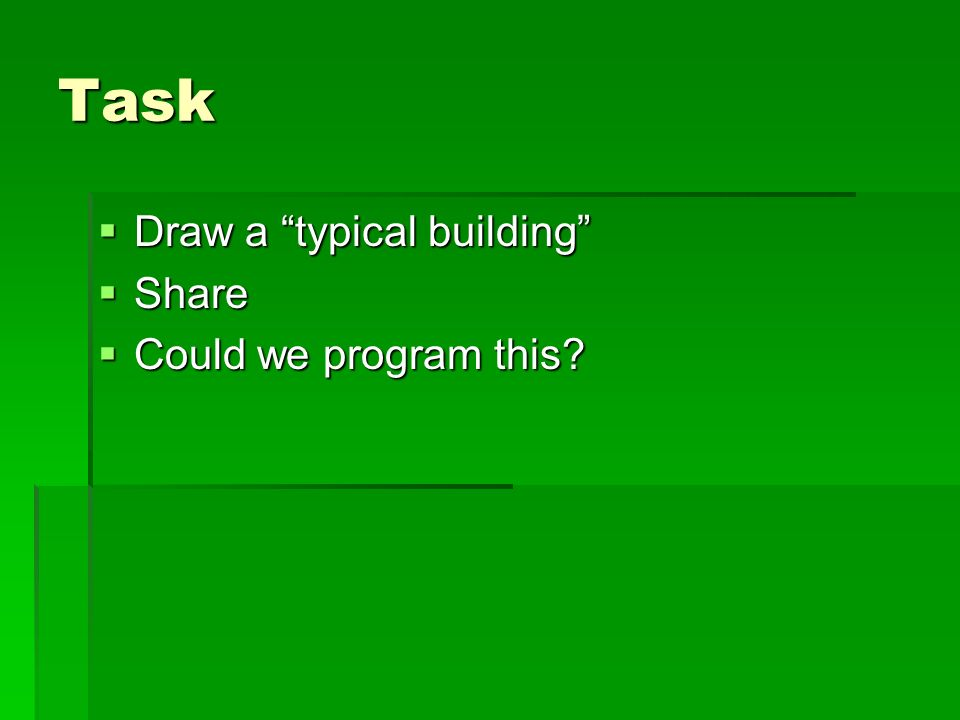 Task Draw a typical building Draw a typical building Share Share Could we program this.