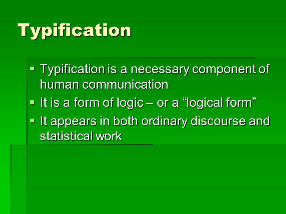 Typification Typification is a necessary component of human communication Typification is a necessary component of human communication It is a form of logic – or a logical form It is a form of logic – or a logical form It appears in both ordinary discourse and statistical work It appears in both ordinary discourse and statistical work