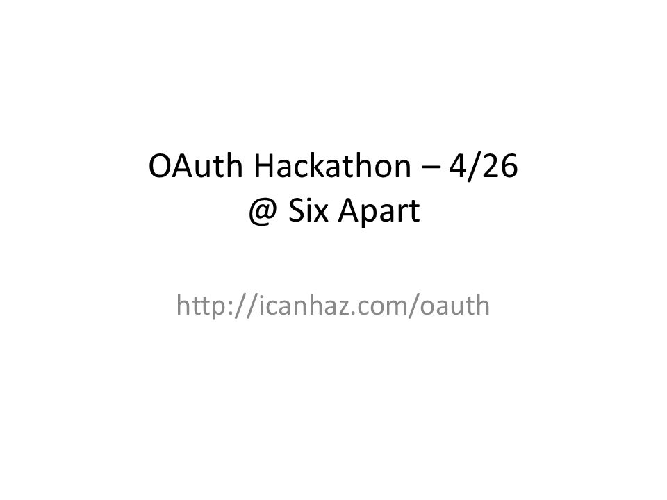 OAuth Hackathon – 4/26 @ Six Apart http://icanhaz.com/oauth