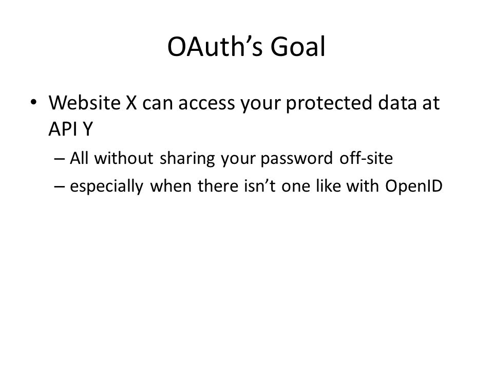 OAuths Goal Website X can access your protected data at API Y – All without sharing your password off-site – especially when there isnt one like with OpenID