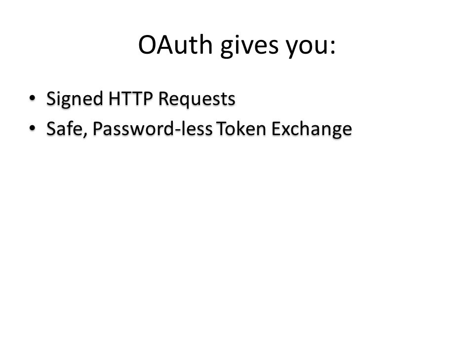 OAuth gives you: Signed HTTP Requests Safe, Password-less Token Exchange Signed HTTP Requests Safe, Password-less Token Exchange