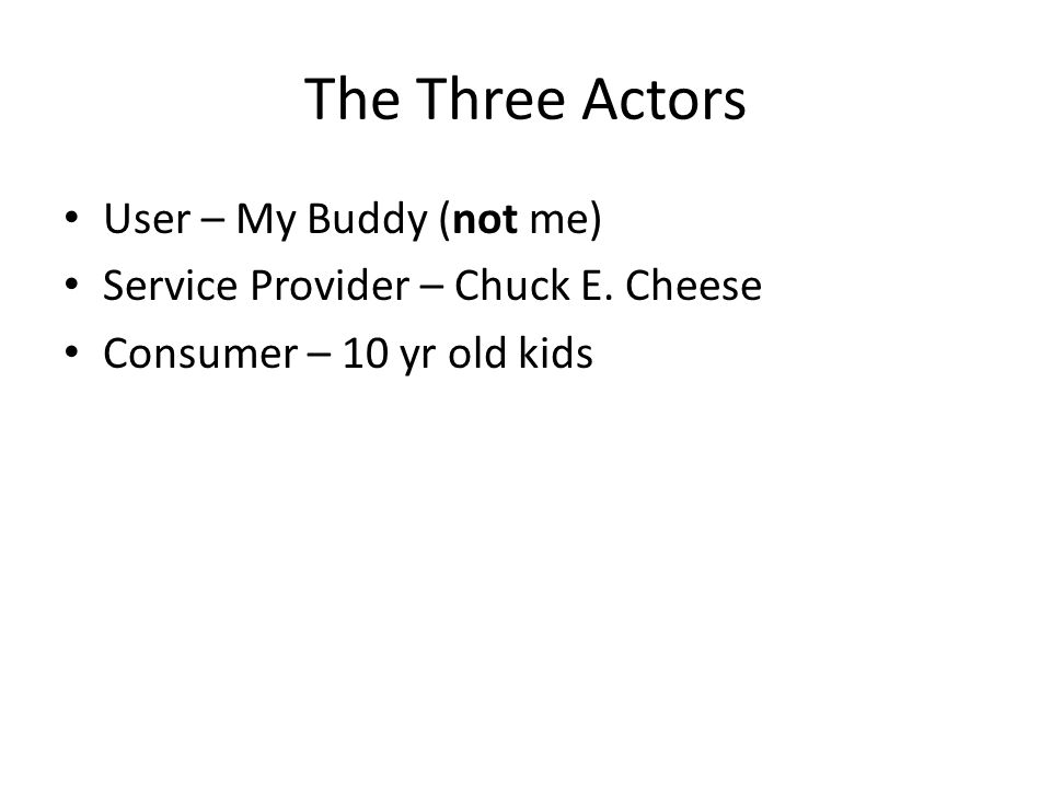 The Three Actors User – My Buddy (not me) Service Provider – Chuck E.