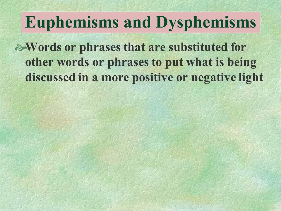 Euphemisms and Dysphemisms Words or phrases that are substituted for other words or phrases to put what is being discussed in a more positive or negat