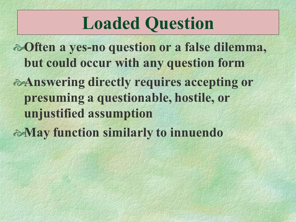 Loaded Question Often a yes-no question or a false dilemma, but could occur with any question form Answering directly requires accepting or presuming