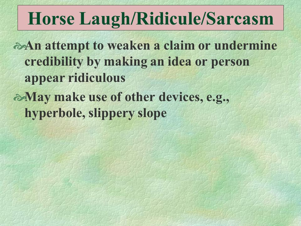 Horse Laugh/Ridicule/Sarcasm An attempt to weaken a claim or undermine credibility by making an idea or person appear ridiculous May make use of other