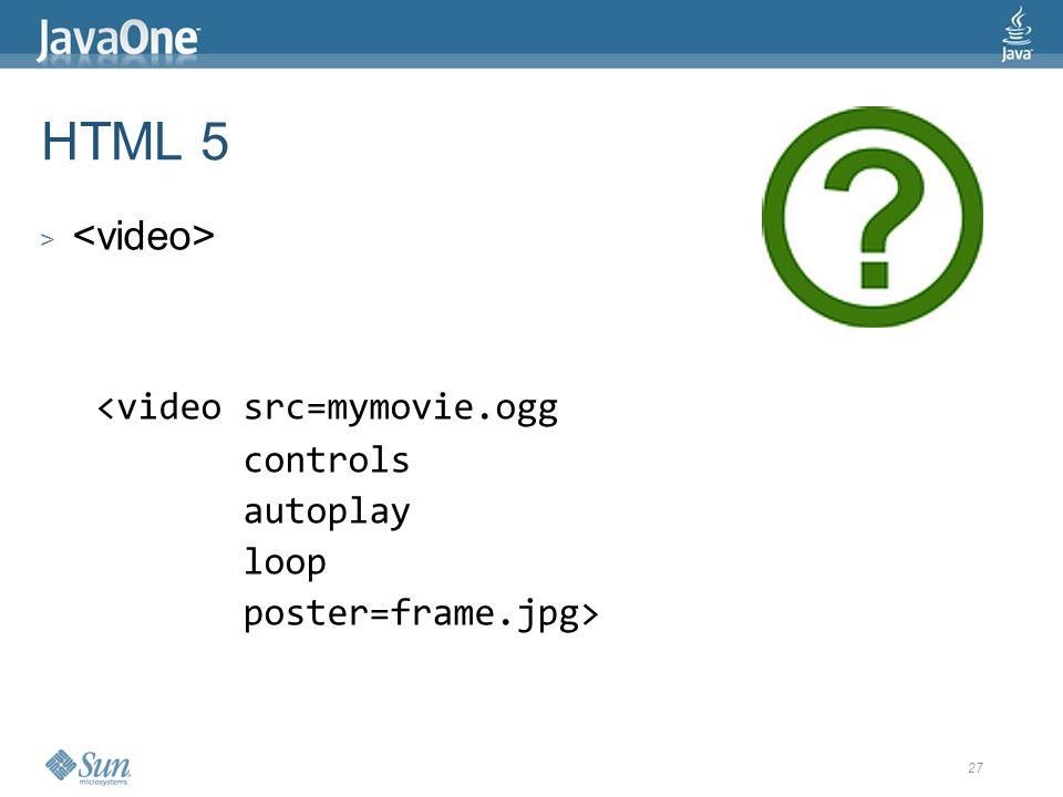 27 HTML 5 > <video src=mymovie.ogg controls autoplay loop poster=frame.jpg>