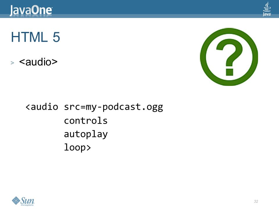 32 HTML 5 > <audio src=my-podcast.ogg controls autoplay loop>