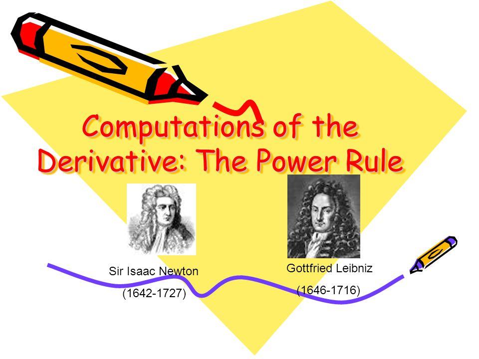 Computations of the Derivative: The Power Rule Sir Isaac Newton (1642-1727) Gottfried Leibniz (1646-1716)