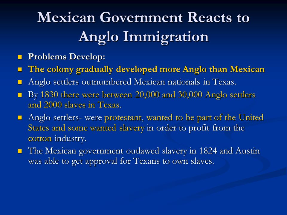 Mexican Government Reacts to Anglo Immigration Problems Develop: Problems Develop: The colony gradually developed more Anglo than Mexican The colony g
