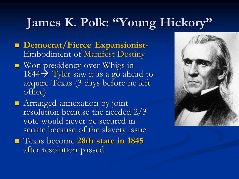 James K. Polk: Young Hickory Democrat/Fierce Expansionist- Embodiment of Manifest Destiny Democrat/Fierce Expansionist- Embodiment of Manifest Destiny