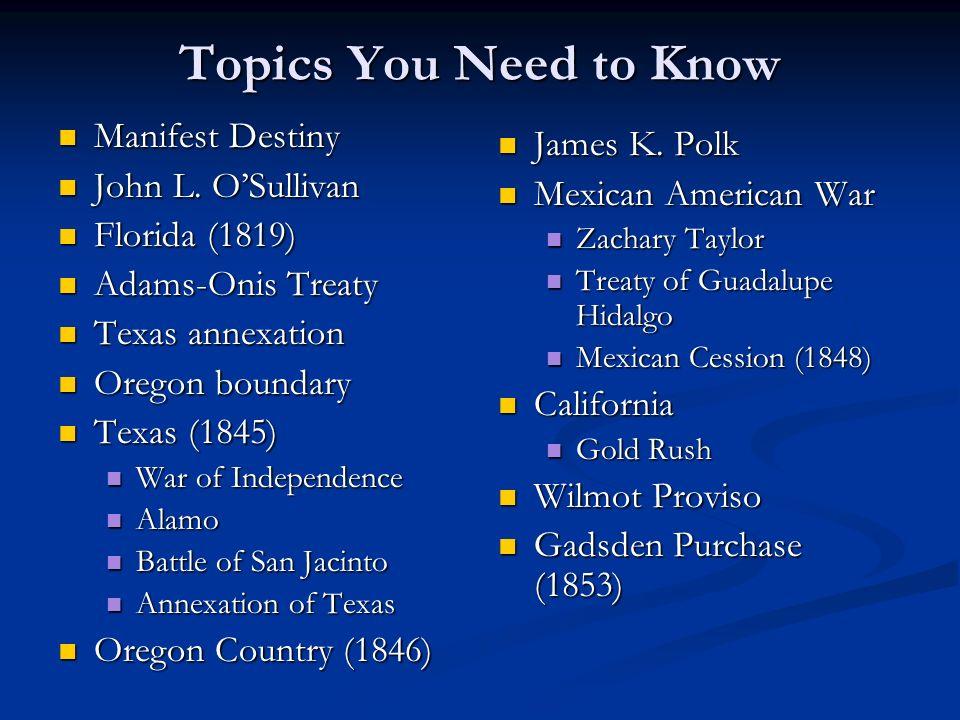 Topics You Need to Know Manifest Destiny Manifest Destiny John L. OSullivan John L. OSullivan Florida (1819) Florida (1819) Adams-Onis Treaty Adams-On