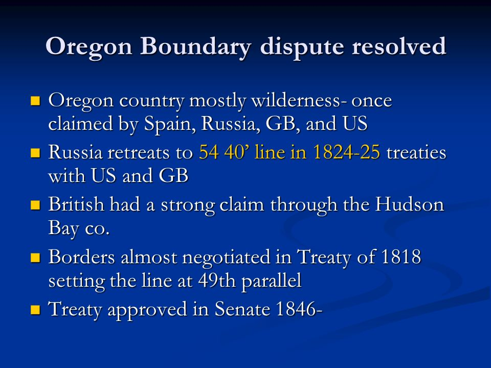 Oregon Boundary dispute resolved Oregon country mostly wilderness- once claimed by Spain, Russia, GB, and US Oregon country mostly wilderness- once cl