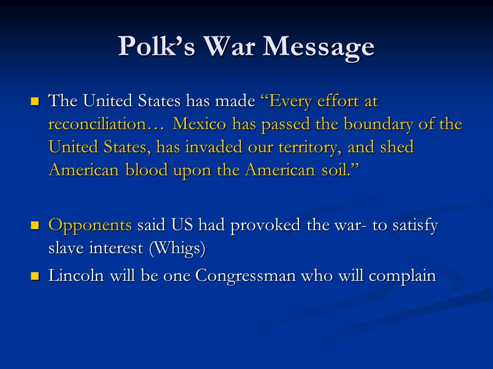 Polks War Message The United States has made Every effort at reconciliation… Mexico has passed the boundary of the United States, has invaded our terr