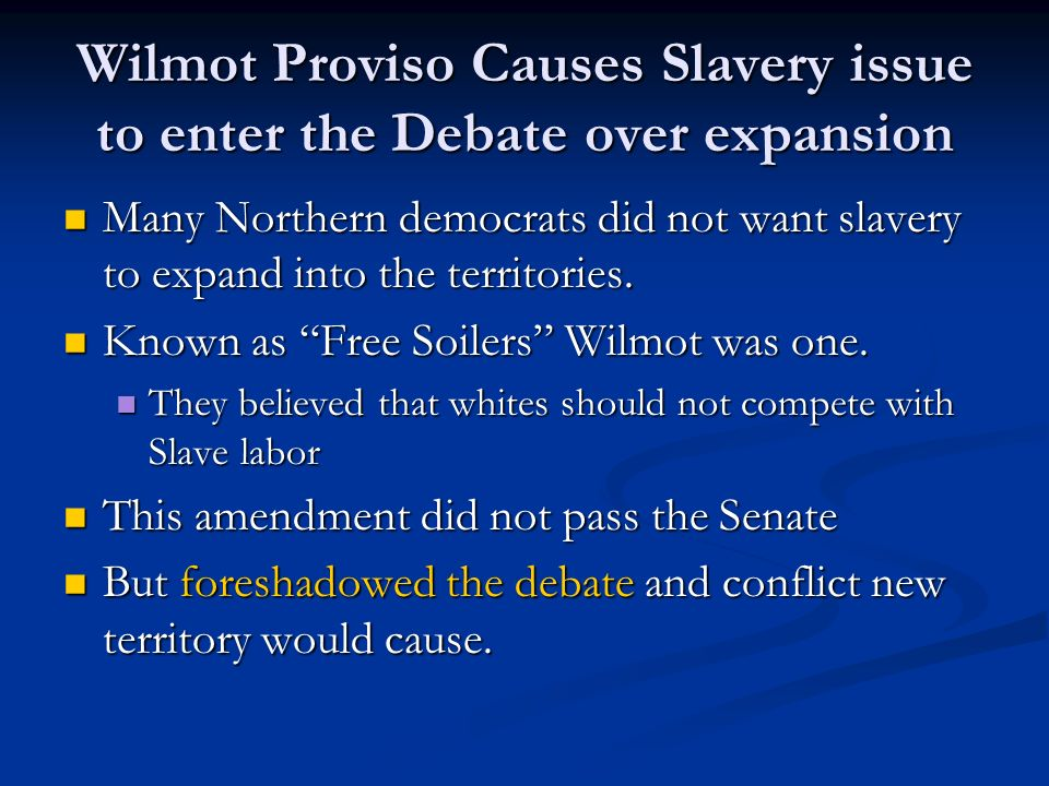 Wilmot Proviso Causes Slavery issue to enter the Debate over expansion Many Northern democrats did not want slavery to expand into the territories. Ma
