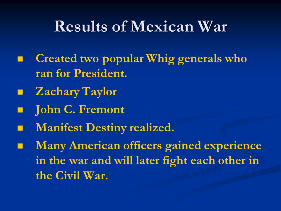 Results of Mexican War Created two popular Whig generals who ran for President. Zachary Taylor John C. Fremont Manifest Destiny realized. Many America