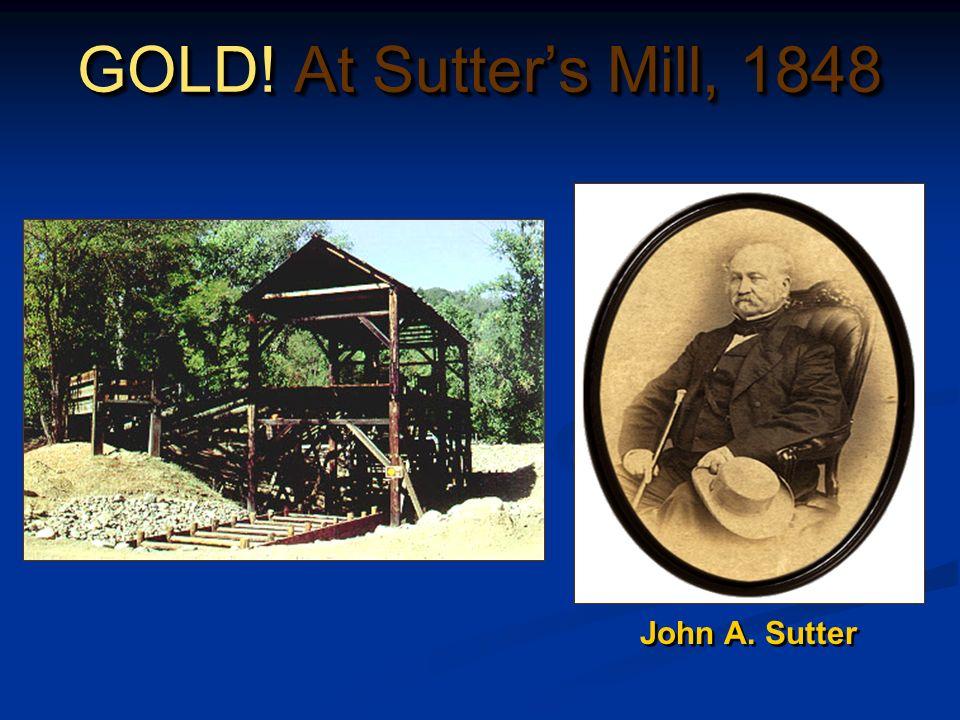 GOLD! At Sutters Mill, 1848 John A. Sutter