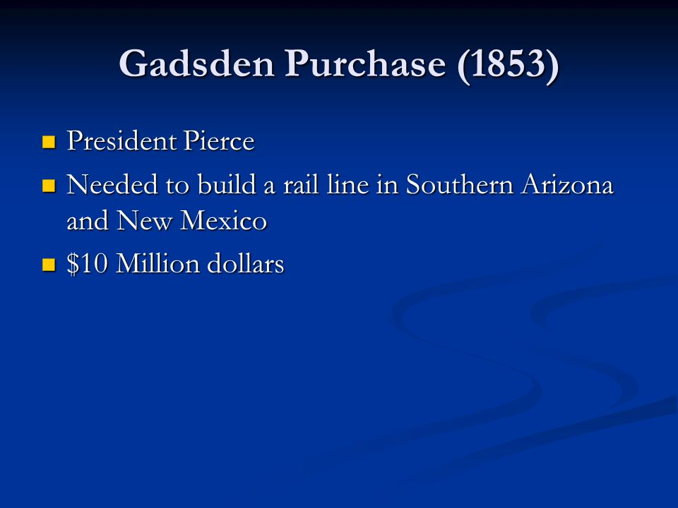 Gadsden Purchase (1853) President Pierce President Pierce Needed to build a rail line in Southern Arizona and New Mexico Needed to build a rail line i