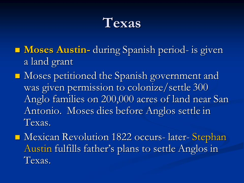Texas Moses Austin- during Spanish period- is given a land grant Moses Austin- during Spanish period- is given a land grant Moses petitioned the Spani