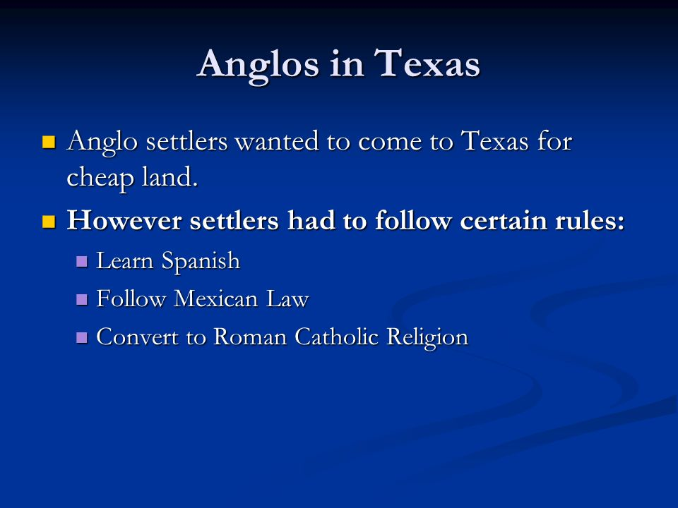 Anglos in Texas Anglo settlers wanted to come to Texas for cheap land. Anglo settlers wanted to come to Texas for cheap land. However settlers had to