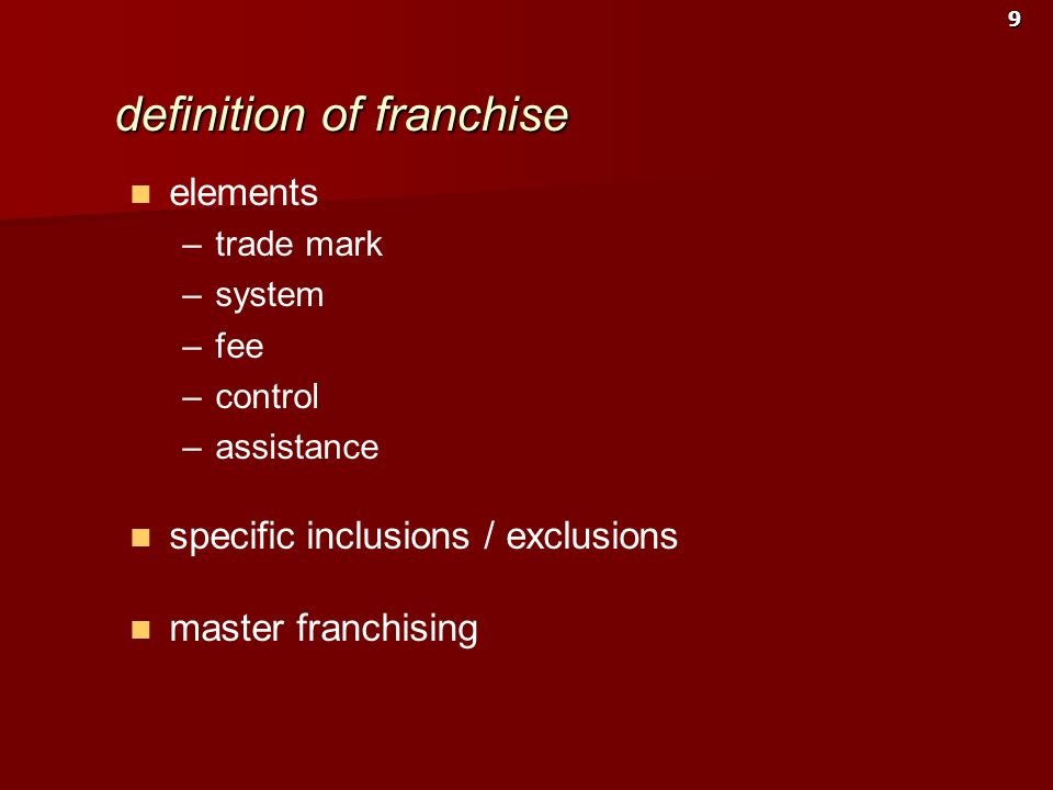 9 definition of franchise elements – –trade mark – –system – –fee – –control – –assistance specific inclusions / exclusions master franchising
