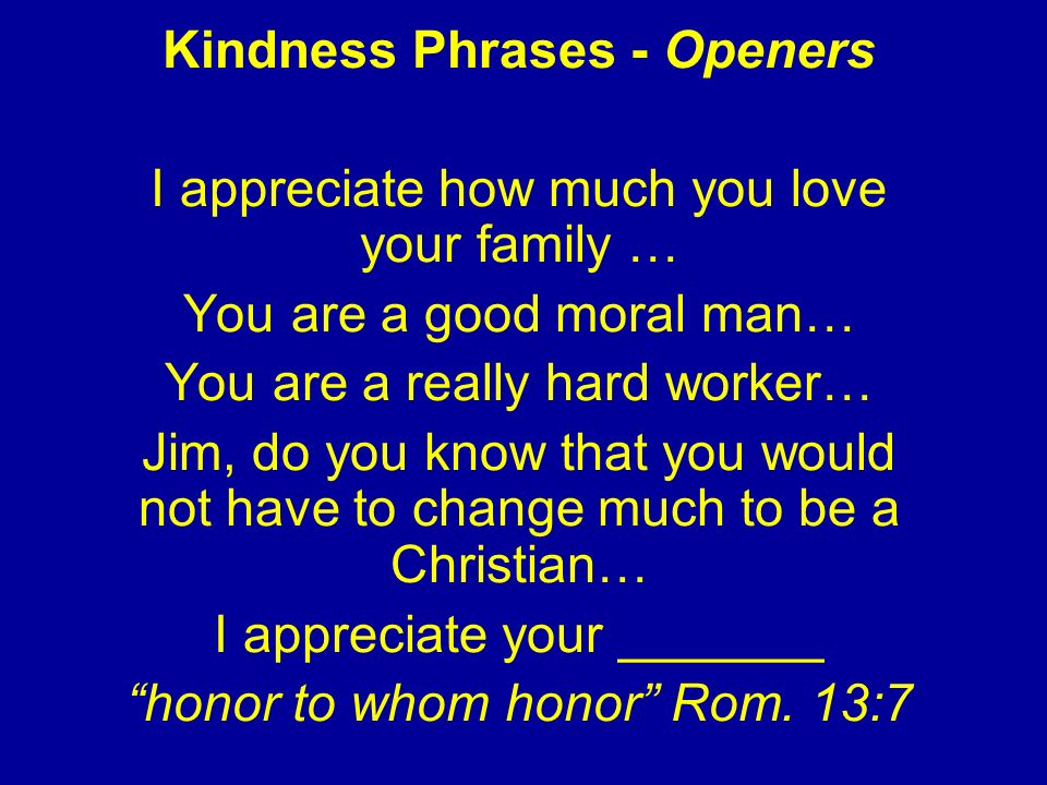 Kindness Phrases - Openers I appreciate how much you love your family … You are a good moral man… You are a really hard worker… Jim, do you know that you would not have to change much to be a Christian… I appreciate your _______ honor to whom honor Rom.
