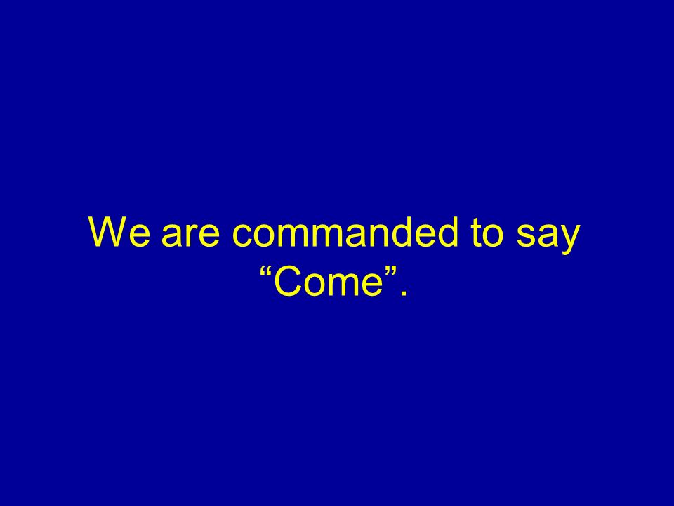 We are commanded to say Come.