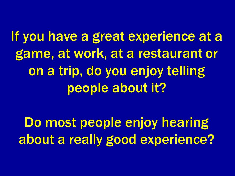 If you have a great experience at a game, at work, at a restaurant or on a trip, do you enjoy telling people about it.