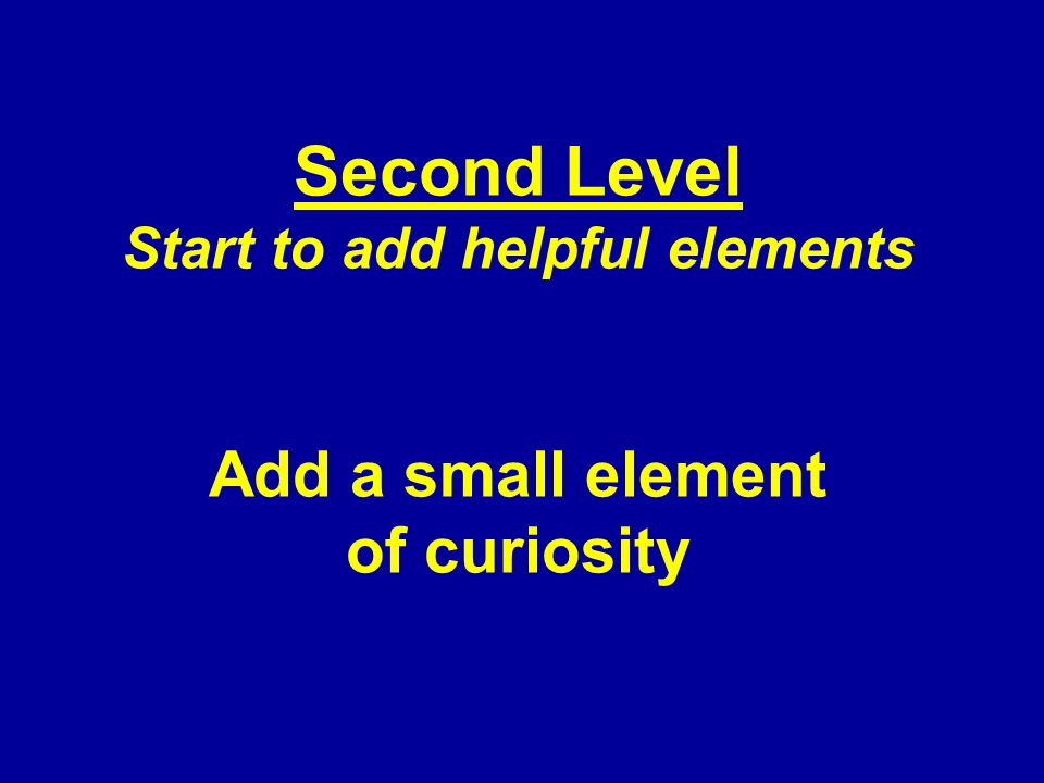 Second Level Start to add helpful elements Add a small element of curiosity