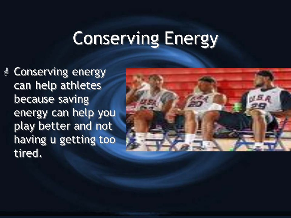 Conserving Energy G Conserving energy can help athletes because saving energy can help you play better and not having u getting too tired.
