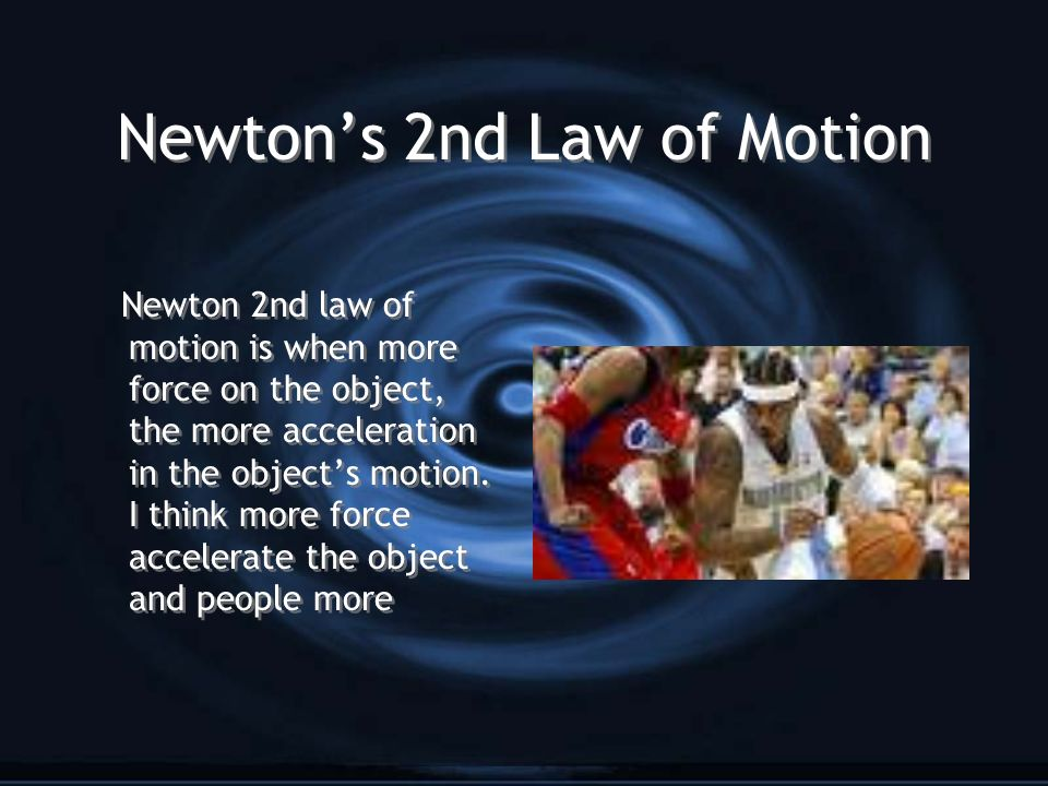 Newtons 2nd Law of Motion Newton 2nd law of motion is when more force on the object, the more acceleration in the objects motion. I think more force a