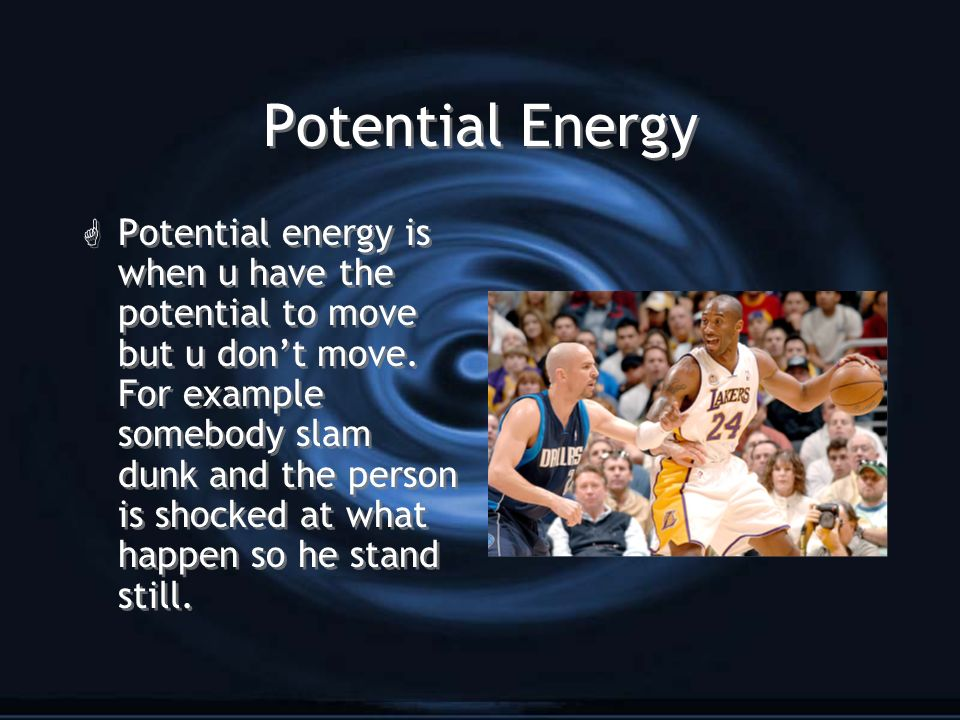 Potential Energy G Potential energy is when u have the potential to move but u dont move. For example somebody slam dunk and the person is shocked at
