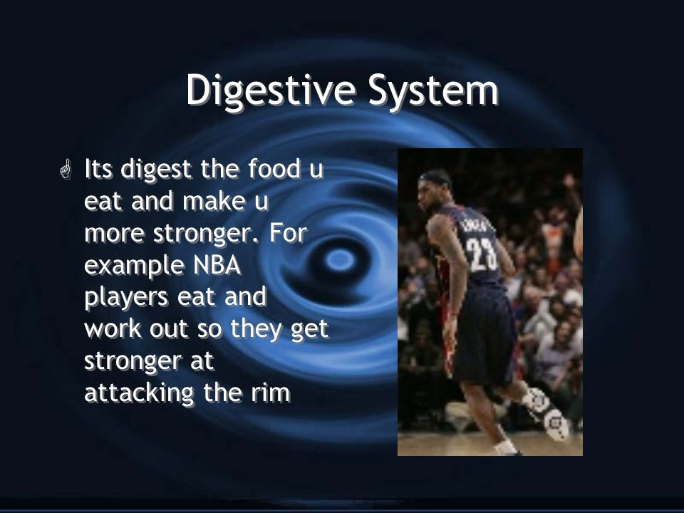Digestive System G Its digest the food u eat and make u more stronger. For example NBA players eat and work out so they get stronger at attacking the