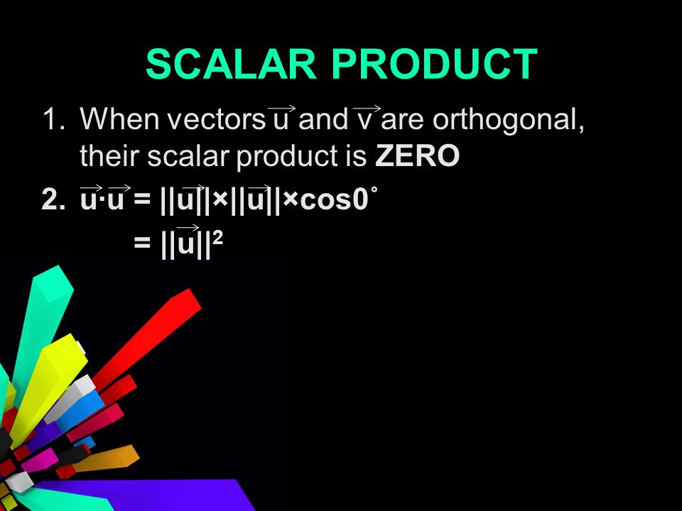 SCALAR PRODUCT 1.When vectors u and v are orthogonal, their scalar product is ZERO 2.uu = ||u||×||u||×cos0˚ = ||u|| 2
