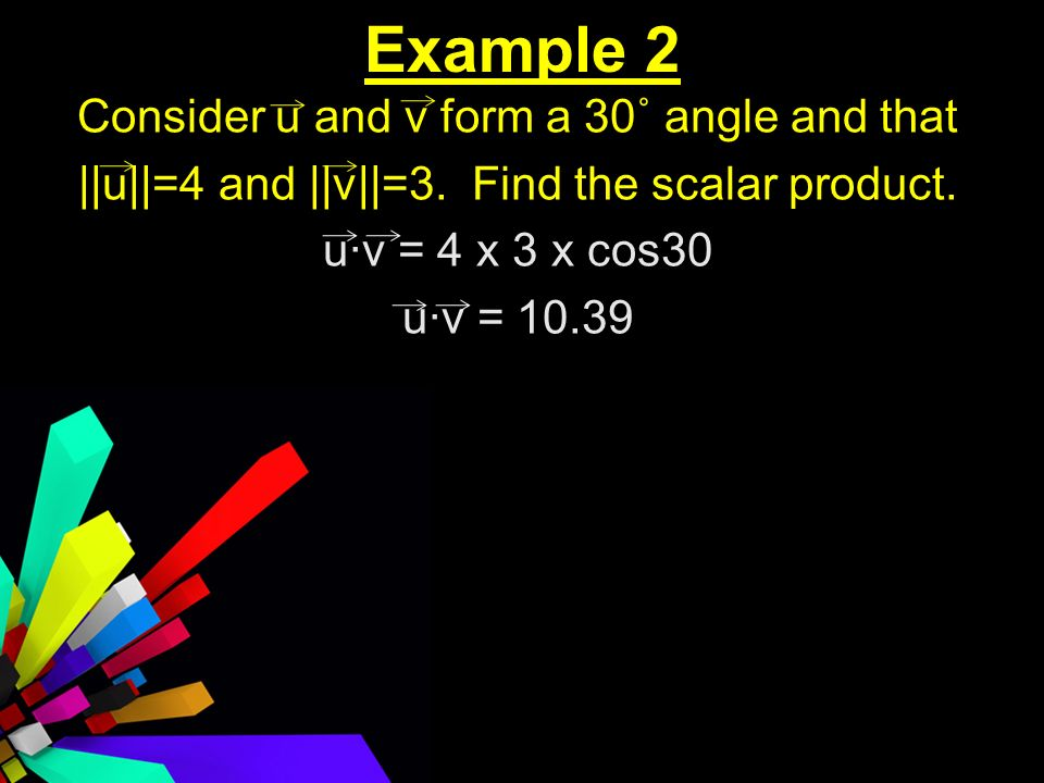 Example 2 Consider u and v form a 30˚ angle and that ||u||=4 and ||v||=3.