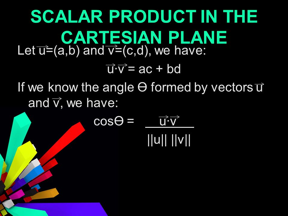 SCALAR PRODUCT IN THE CARTESIAN PLANE Let u=(a,b) and v=(c,d), we have: uv = ac + bd If we know the angle Ө formed by vectors u and v, we have: cosӨ = uv _ ||u|| ||v||