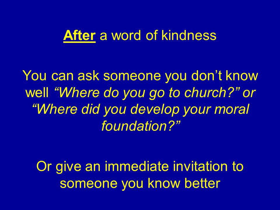 After a word of kindness You can ask someone you dont know well Where do you go to church.