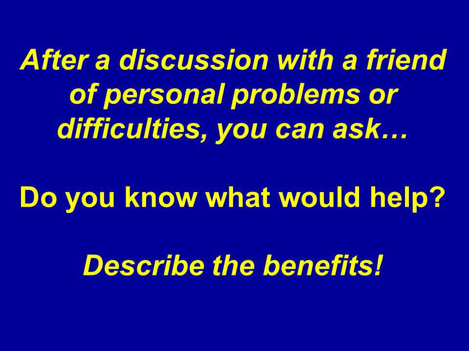 After a discussion with a friend of personal problems or difficulties, you can ask… Do you know what would help? Describe the benefits!
