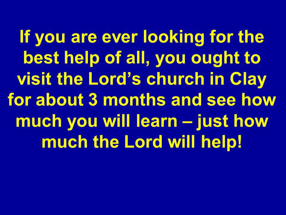 If you are ever looking for the best help of all, you ought to visit the Lords church in Clay for about 3 months and see how much you will learn – just how much the Lord will help!