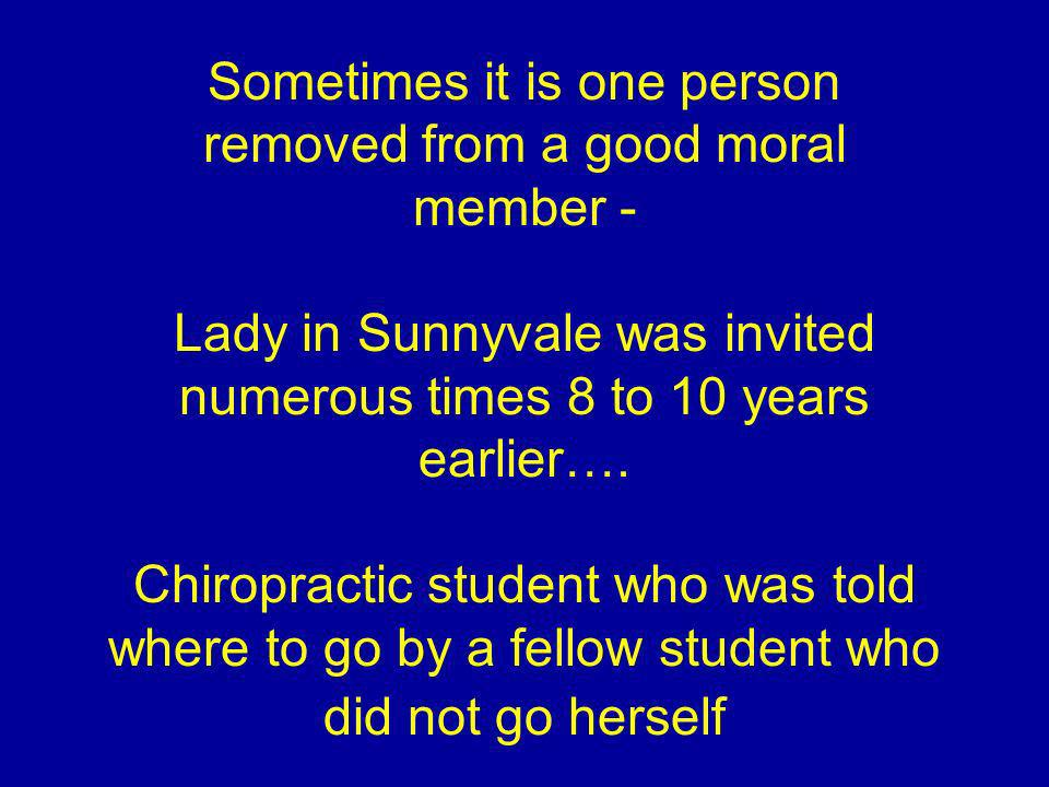 Sometimes it is one person removed from a good moral member - Lady in Sunnyvale was invited numerous times 8 to 10 years earlier…. Chiropractic studen