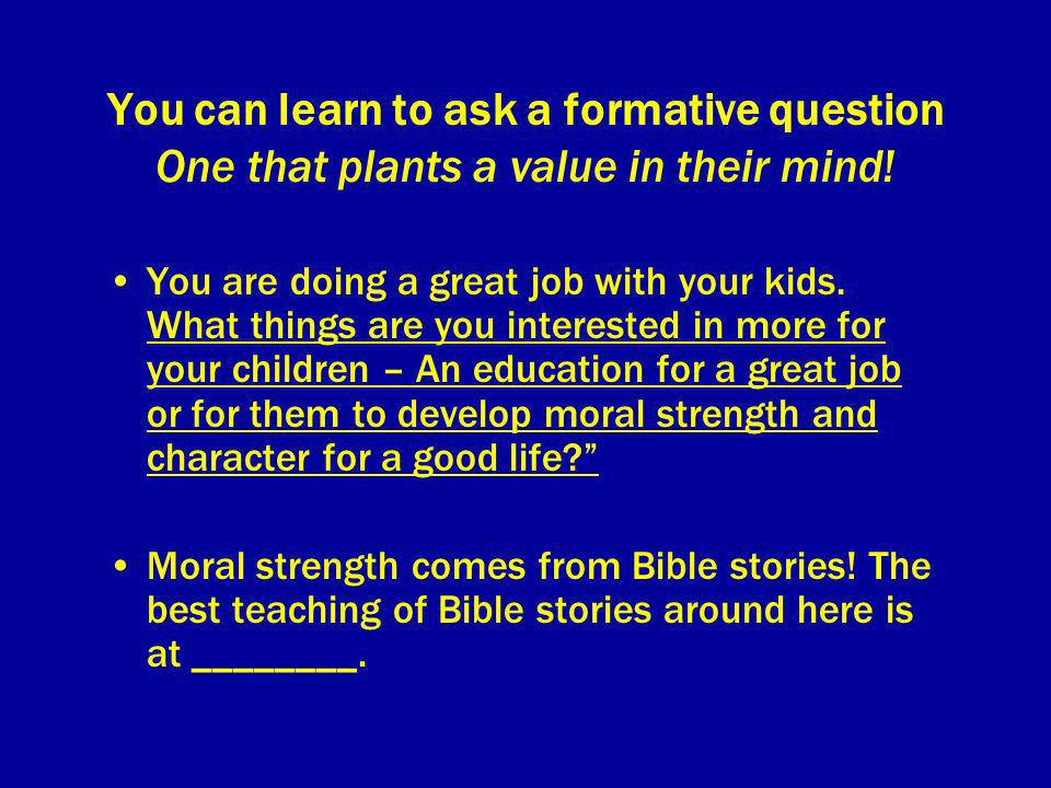 You can learn to ask a formative question One that plants a value in their mind! You are doing a great job with your kids. What things are you interes