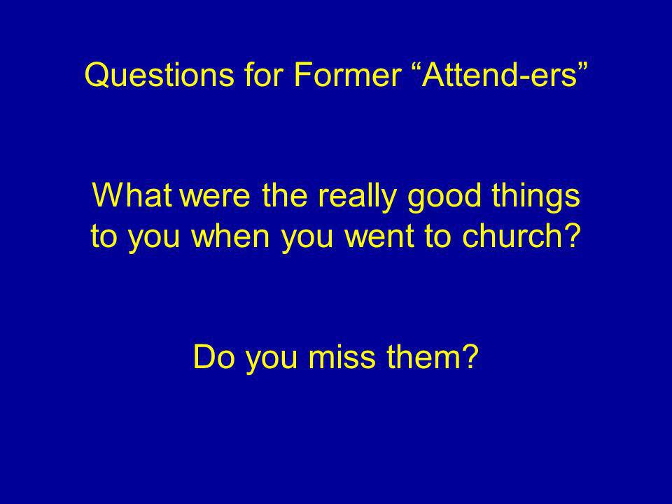 Questions for Former Attend-ers What were the really good things to you when you went to church? Do you miss them?
