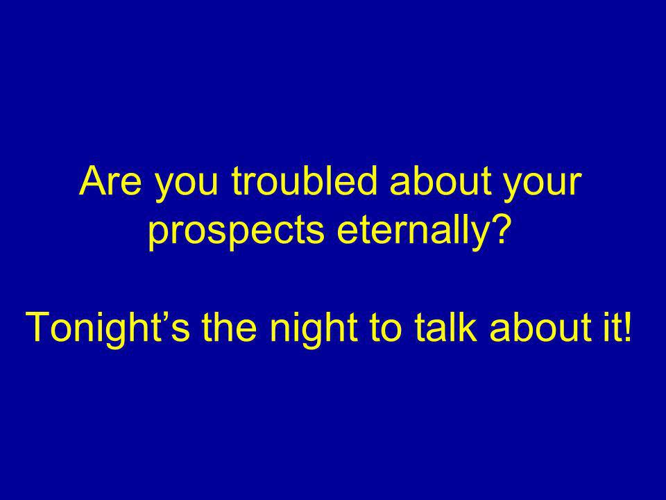 Are you troubled about your prospects eternally? Tonights the night to talk about it!