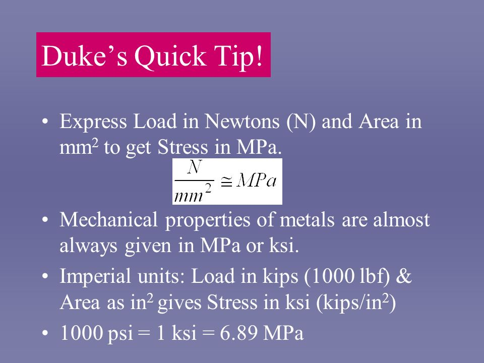 Dukes Quick Tip! Express Load in Newtons (N) and Area in mm 2 to get Stress in MPa. Mechanical properties of metals are almost always given in MPa or