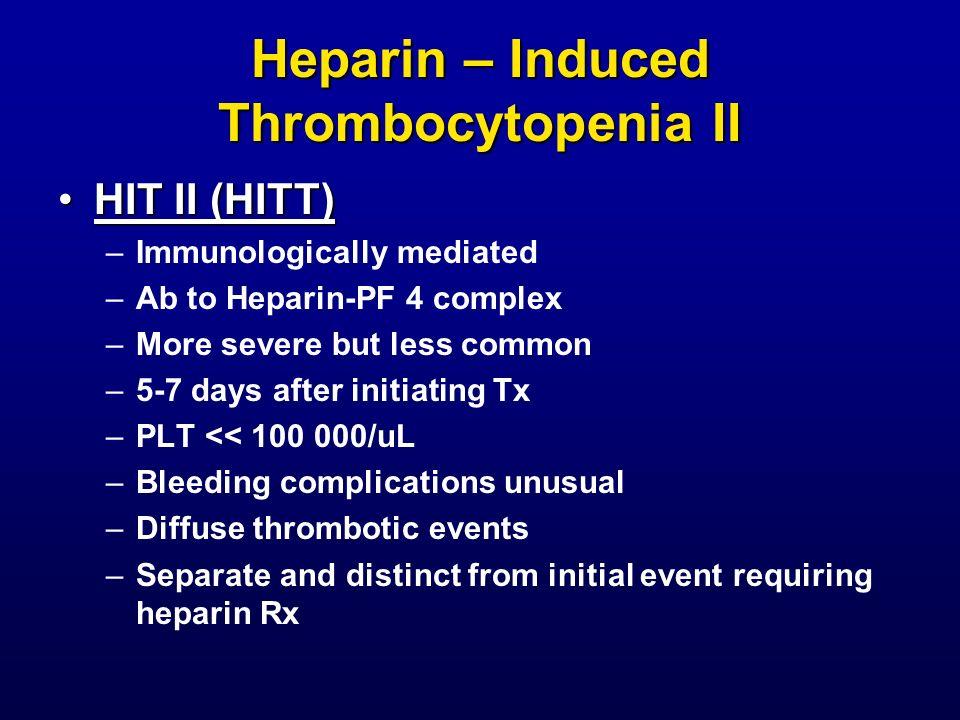 Heparin – Induced Thrombocytopenia II HIT II (HITT)HIT II (HITT) –Immunologically mediated –Ab to Heparin-PF 4 complex –More severe but less common –5
