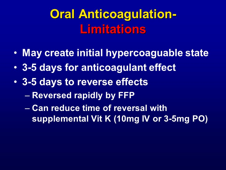 Oral Anticoagulation- Limitations May create initial hypercoaguable state 3-5 days for anticoagulant effect 3-5 days to reverse effects –Reversed rapi