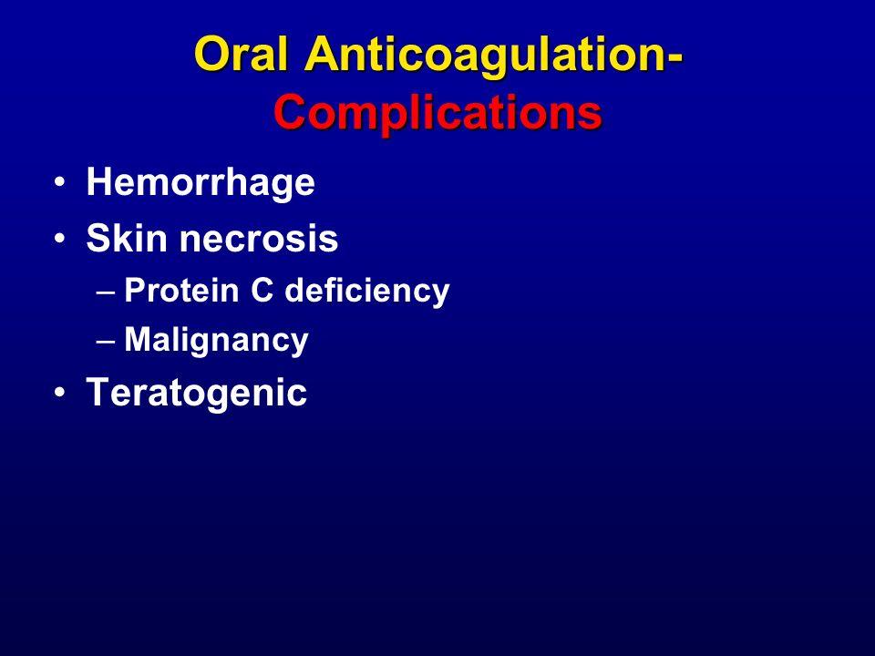 Oral Anticoagulation- Complications Hemorrhage Skin necrosis –Protein C deficiency –Malignancy Teratogenic