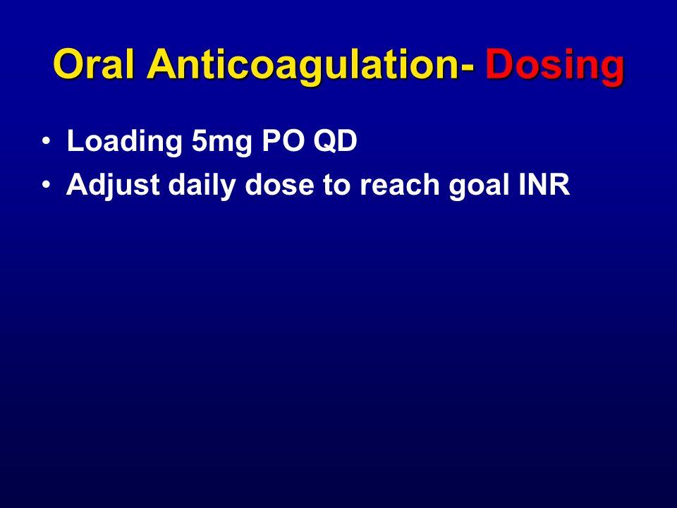 Oral Anticoagulation- Dosing Loading 5mg PO QD Adjust daily dose to reach goal INR
