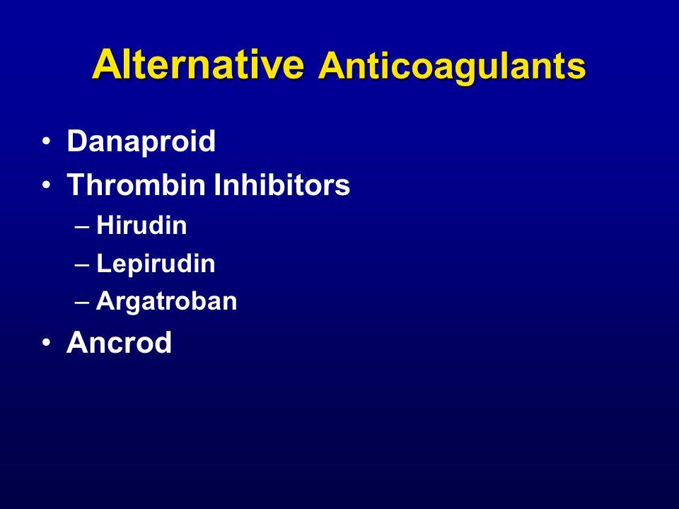 Alternative Anticoagulants Danaproid Thrombin Inhibitors –Hirudin –Lepirudin –Argatroban Ancrod